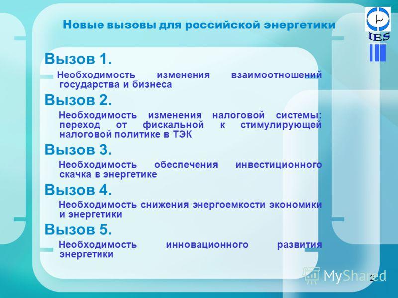 2 Новые вызовы для российской энергетики Вызов 1. Необходимость изменения взаимоотношений государства и бизнеса Вызов 2. Необходимость изменения налоговой системы: переход от фискальной к стимулирующей налоговой политике в ТЭК Вызов 3. Необходимость