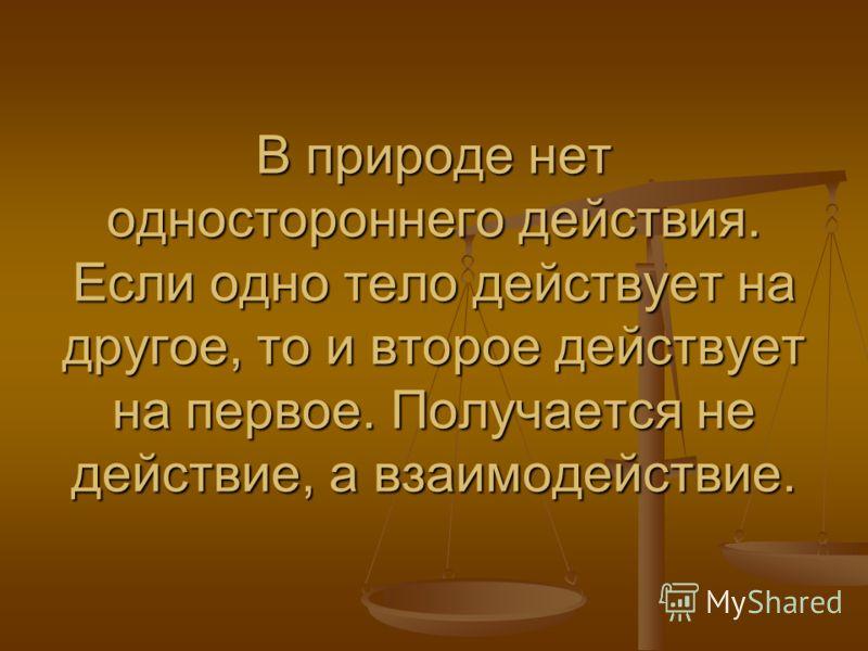 В природе нет одностороннего действия. Если одно тело действует на другое, то и второе действует на первое. Получается не действие, а взаимодействие.