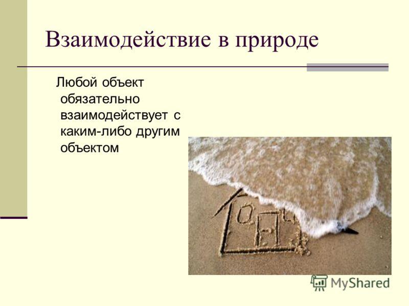 Взаимодействие в природе Любой объект обязательно взаимодействует с каким-либо другим объектом