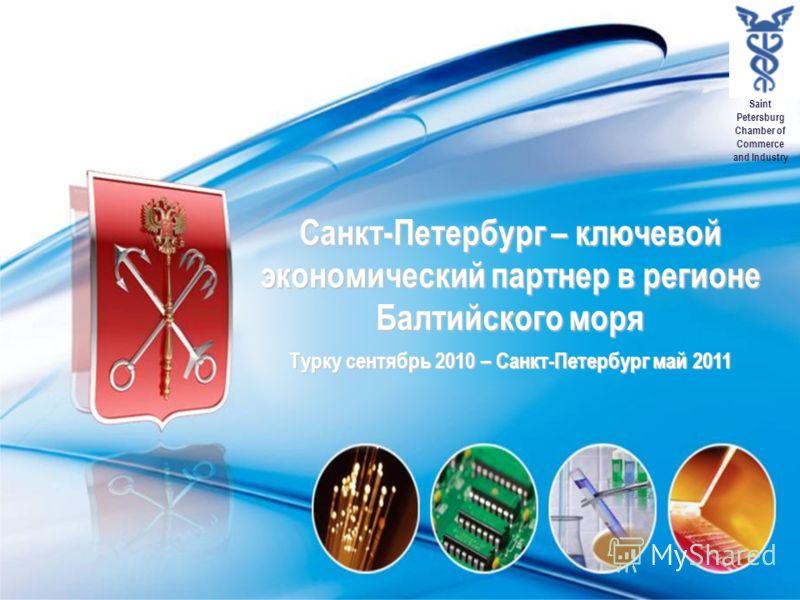 Saint Petersburg Chamber of Commerce and Industry Санкт-Петербург – ключевой экономический партнер в регионе Балтийского моря Турку сентябрь 2010 – Санкт-Петербург май 2011