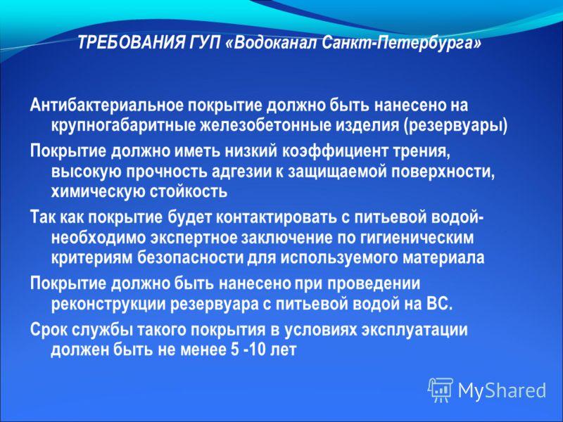 ТРЕБОВАНИЯ ГУП «Водоканал Санкт-Петербурга» Антибактериальное покрытие должно быть нанесено на крупногабаритные железобетонные изделия (резервуары) Покрытие должно иметь низкий коэффициент трения, высокую прочность адгезии к защищаемой поверхности, х