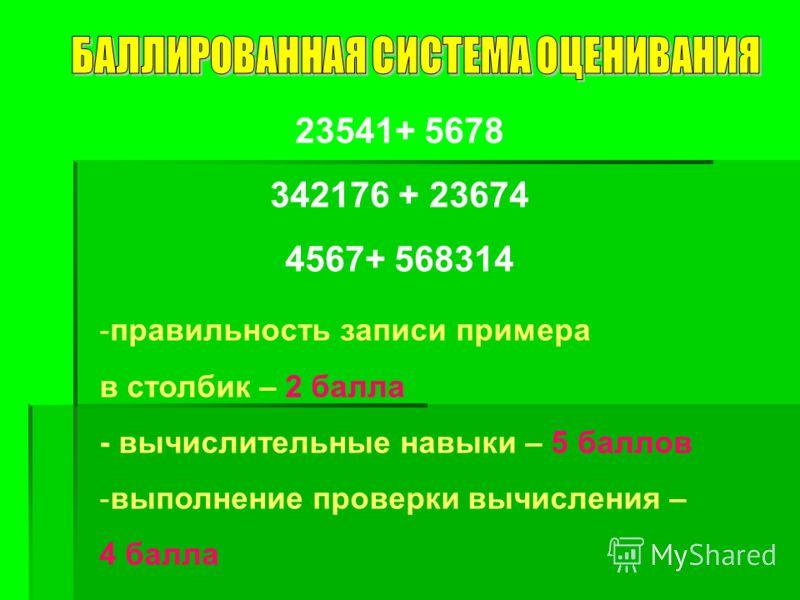 23541+ 5678 342176 + 23674 4567+ 568314 -правильность записи примера в столбик – 2 балла - вычислительные навыки – 5 баллов -выполнение проверки вычисления – 4 балла
