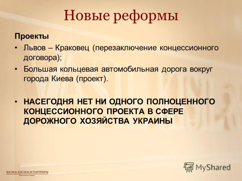 Новые реформы Проекты Львов – Краковец (перезаключение концессионного договора); Большая кольцевая автомобильная дорога вокруг города Киева (проект). НАСЕГОДНЯ НЕТ НИ ОДНОГО ПОЛНОЦЕННОГО КОНЦЕССИОННОГО ПРОЕКТА В СФЕРЕ ДОРОЖНОГО ХОЗЯЙСТВА УКРАИНЫ