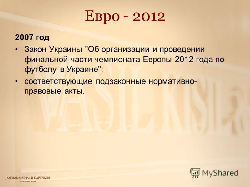 Евро - 2012 2007 год Закон Украины Об организации и проведении финальной части чемпионата Европы 2012 года по футболу в Украине; соответствующие подзаконные нормативно- правовые акты.