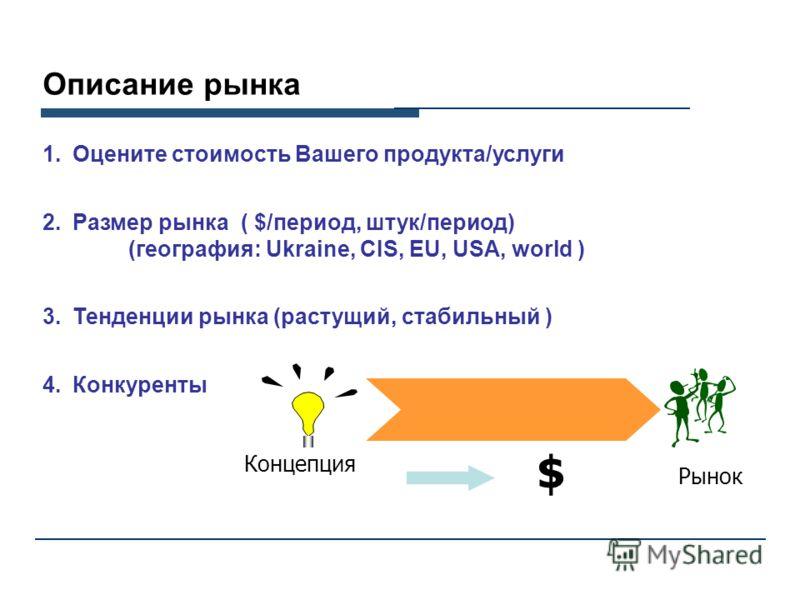Описание рынка 1.Оцените стоимость Вашего продукта/услуги 2.Размер рынка ( $/период, штук/период) (география: Ukraine, CIS, EU, USA, world ) 3.Тенденции рынка (растущий, стабильный ) 4.Конкуренты New Концепция Рынок $
