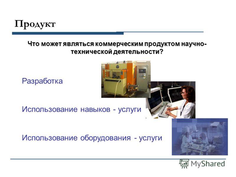 Продукт Что может являться коммерческим продуктом научно- технической деятельности? Разработка Использование навыков - услуги Использование оборудования - услуги