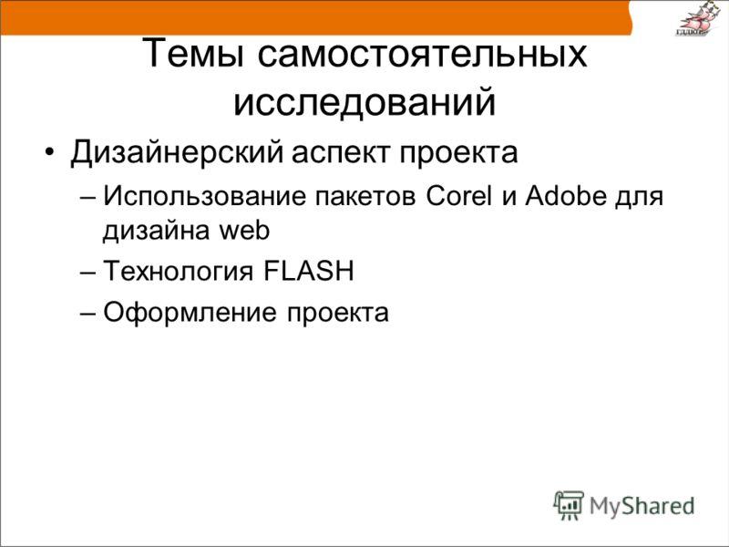 Темы самостоятельных исследований Дизайнерский аспект проекта –Использование пакетов Corel и Adobe для дизайна web –Технология FLASH –Оформление проекта
