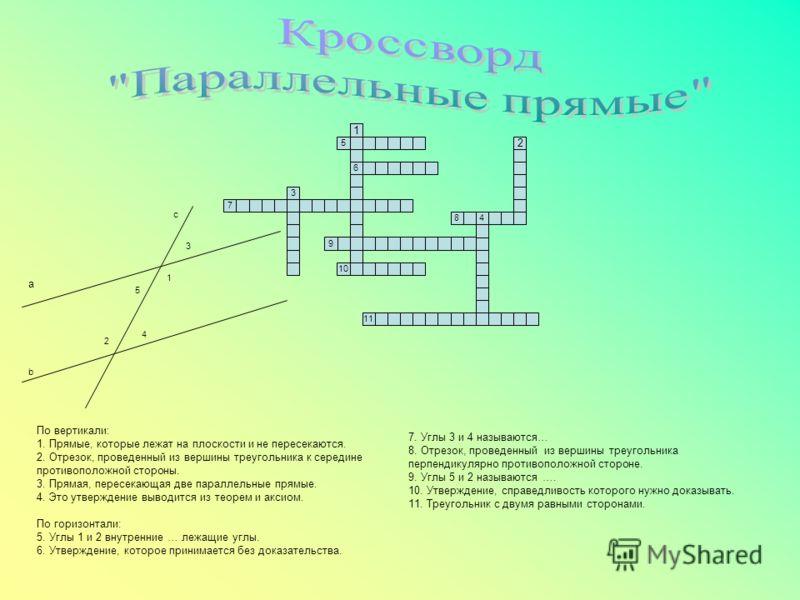 1 5 6 7 3 9 48 10 11 a b c 1 3 5 4 2 По вертикали: 1. Прямые, которые лежат на плоскости и не пересекаются. 2. Отрезок, проведенный из вершины треугольника к середине противоположной стороны. 3. Прямая, пересекающая две параллельные прямые. 4. Это ут