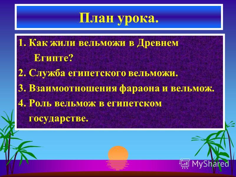 1. Как жили вельможи в Древнем Египте? 2. Служба египетского вельможи. 3. Взаимоотношения фараона и вельмож. 4. Роль вельмож в египетском государстве. План урока.