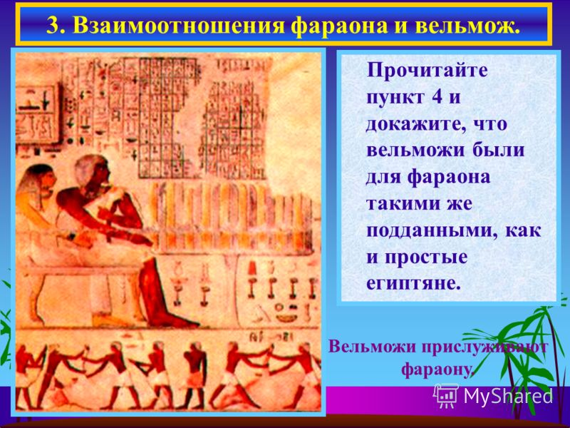 Прочитайте пункт 4 и докажите, что вельможи были для фараона такими же подданными, как и простые египтяне. 3. Взаимоотношения фараона и вельмож. Вельможи прислуживают фараону.