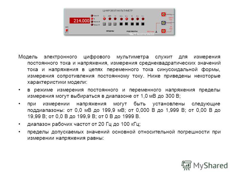 Модель электронного цифрового мультиметра служит для измерения постоянного тока и напряжения, измерения среднеквадратических значений тока и напряжения в цепях переменного тока синусоидальной формы, измерения сопротивления постоянному току. Ниже прив