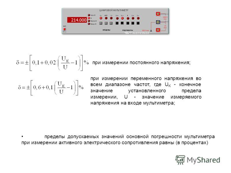 при измерении постоянного напряжения; при измерении переменного напряжения во всем диапазоне частот, где U K - конечное значение установленного предела измерении, U - значение измеряемого напряжения на входе мультиметра; пределы допускаемых значений