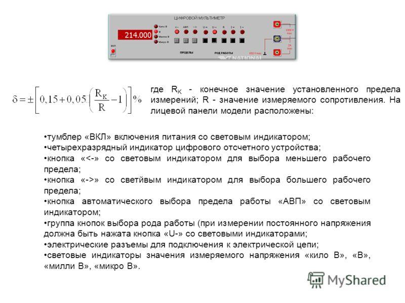 где R K - конечное значение установленного предела измерений; R - значение измеряемого сопротивления. На лицевой панели модели расположены: тумблер «ВКЛ» включения питания со световым индикатором; четырехразрядный индикатор цифрового отсчетного устро