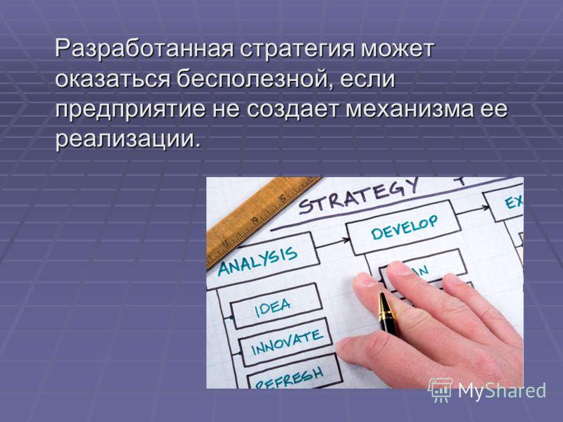 Разработанная стратегия может оказаться бесполезной, если предприятие не создает механизма ее реализации. Разработанная стратегия может оказаться бесполезной, если предприятие не создает механизма ее реализации.