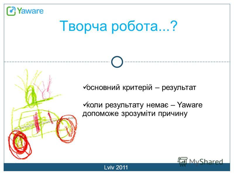 Творча робота...? Lviv 2011 основний критерій – результат коли результату немає – Yaware допоможе зрозуміти причину