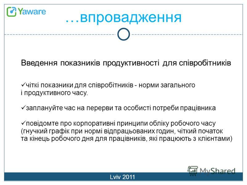 …впровадження Lviv 2011 Введення показників продуктивності для співробітників чіткі показники для співробітників - норми загального і продуктивного часу. заплануйте час на перерви та особисті потреби працівника повідомте про корпоративні принципи обл