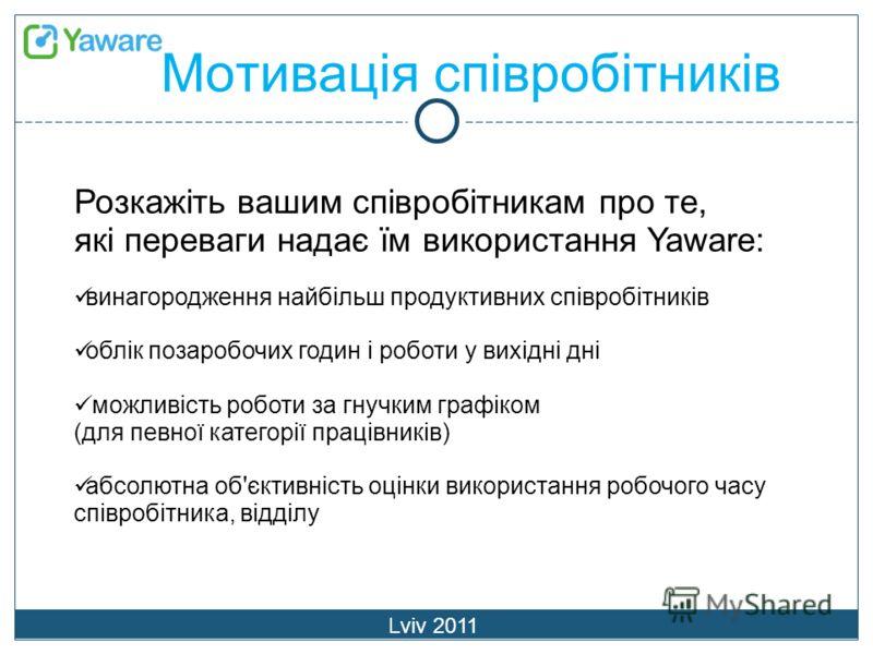 Мотивація співробітників Lviv 2011 Розкажіть вашим співробітникам про те, які переваги надає їм використання Yaware: винагородження найбільш продуктивних співробітників облік позаробочих годин і роботи у вихідні дні можливість роботи за гнучким графі