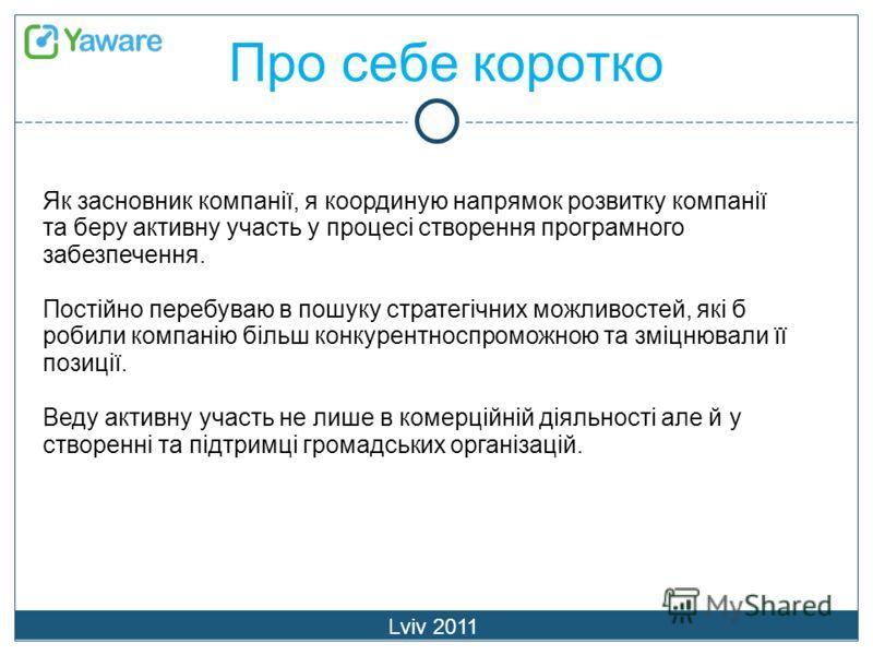 Про себе коротко Lviv 2011 Як засновник компанії, я координую напрямок розвитку компанії та беру активну участь у процесі створення програмного забезпечення. Постійно перебуваю в пошуку стратегічних можливостей, які б робили компанію більш конкурентн