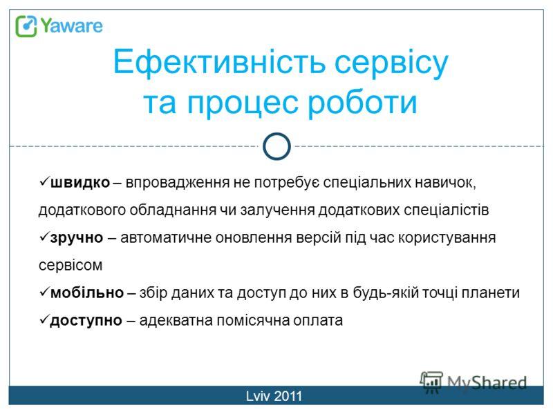 Ефективність сервісу та процес роботи Lviv 2011 швидко – впровадження не потребує спеціальних навичок, додаткового обладнання чи залучення додаткових спеціалістів зручно – автоматичне оновлення версій під час користування сервісом мобільно – збір дан