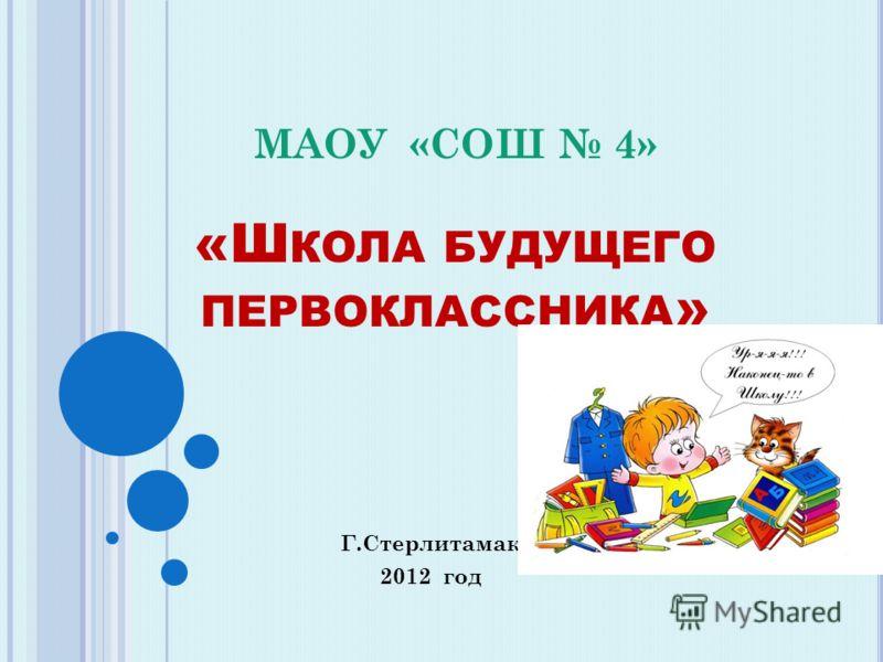 МАОУ «СОШ 4» «Ш КОЛА БУДУЩЕГО ПЕРВОКЛАССНИКА » Г.Стерлитамак 2012 год