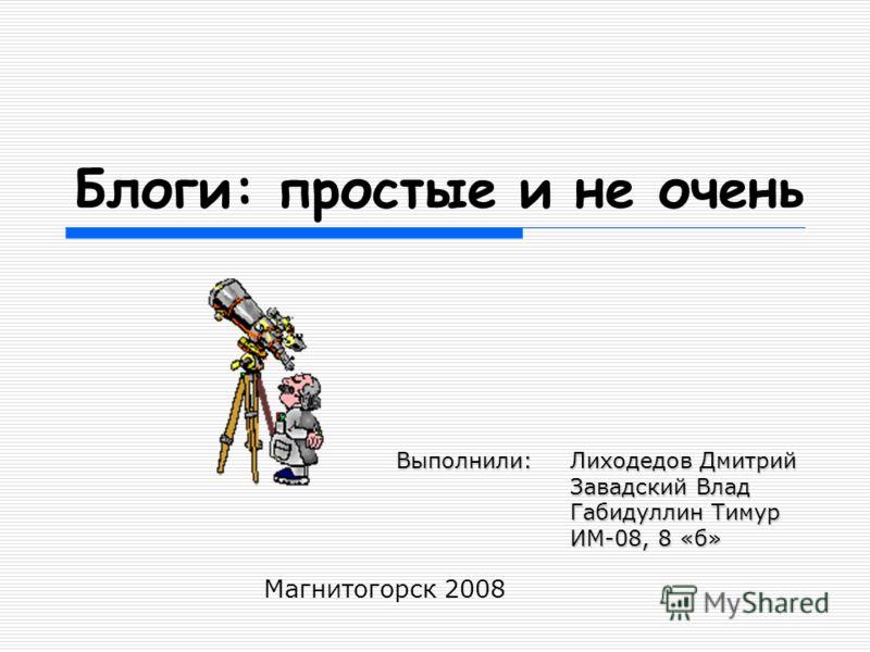 Блоги: простые и не очень Магнитогорск 2008 Выполнили:Лиходедов Дмитрий Завадский Влад Габидуллин Тимур ИМ-08, 8 «б»