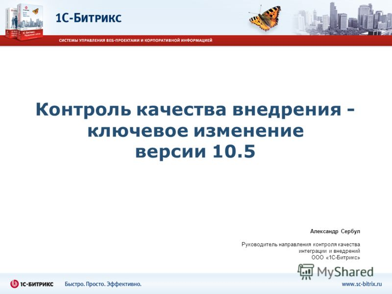 Контроль качества внедрения - ключевое изменение версии 10.5 Александр Сербул Руководитель направления контроля качества интеграции и внедрений ООО «1С-Битрикс»