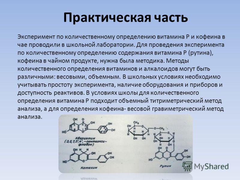 Практическая часть Эксперимент по количественному определению витамина Р и кофеина в чае проводили в школьной лаборатории. Для проведения эксперимента по количественному определению содержания витамина Р (рутина), кофеина в чайном продукте, нужна был