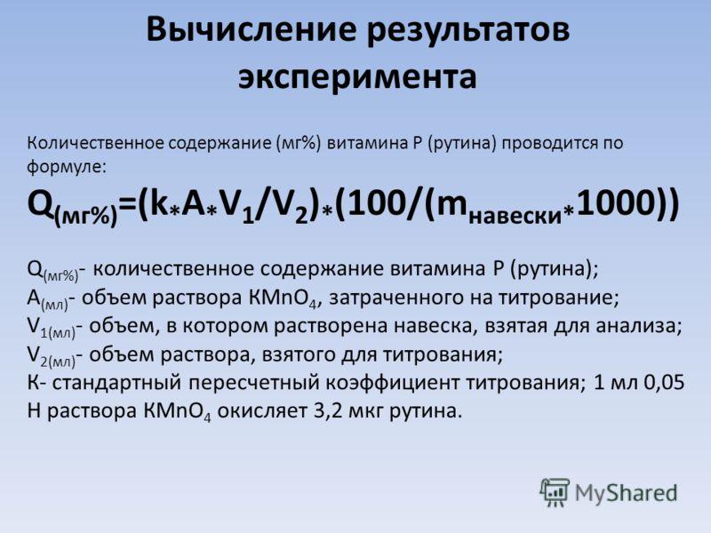 Вычисление результатов эксперимента Количественное содержание (мг%) витамина Р (рутина) проводится по формуле: Q (мг%) =(k * A * V 1 /V 2 ) * (100/(m навески* 1000)) Q (мг%) - количественное содержание витамина Р (рутина); А (мл) - объем раствора КМn