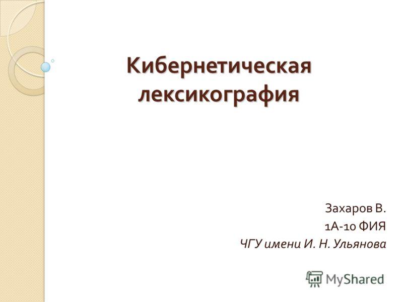 Кибернетическая лексикография Захаров В. 1 А -10 ФИЯ ЧГУ имени И. Н. Ульянова
