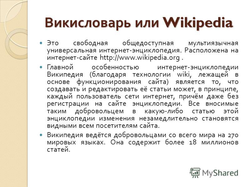 Это свободная общедоступная мультиязычная универсальная интернет - энциклопедия. Расположена на интернет - сайте http://www.wikipedia.org. Главной особенностью интернет - энциклопедии Википедия ( благодаря технологии wiki, лежащей в основе функционир