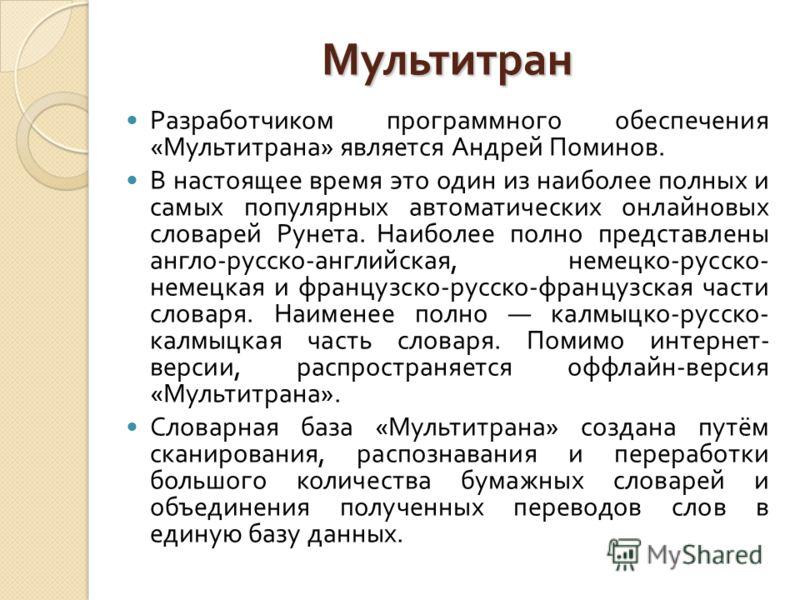Мультитран Разработчиком программного обеспечения « Мультитрана » является Андрей Поминов. В настоящее время это один из наиболее полных и самых популярных автоматических онлайновых словарей Рунета. Наиболее полно представлены англо - русско - англий