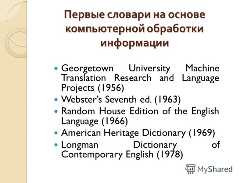 Первые словари на основе компьютерной обработки информации Georgetown University Machine Translation Research and Language Projects (1956) Websters Seventh ed. (1963) Random House Edition of the English Language (1966) American Heritage Dictionary (1