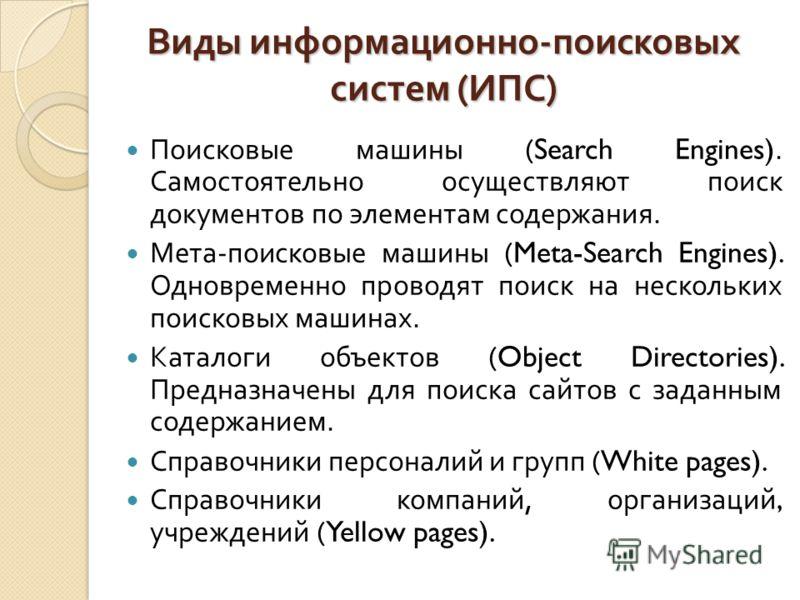 Виды информационно - поисковых систем ( ИПС ) Поисковые машины (Search Engines). Самостоятельно осуществляют поиск документов по элементам содержания. Мета - поисковые машины (Meta-Search Engines). Одновременно проводят поиск на нескольких поисковых
