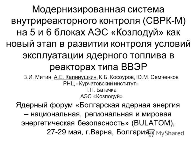 Модернизированная система внутриреакторного контроля (СВРК-М) на 5 и 6 блоках АЭС «Козлодуй» как новый этап в развитии контроля условий эксплуатации ядерного топлива в реакторах типа ВВЭР Ядерный форум «Болгарская ядерная энергия – национальная, реги