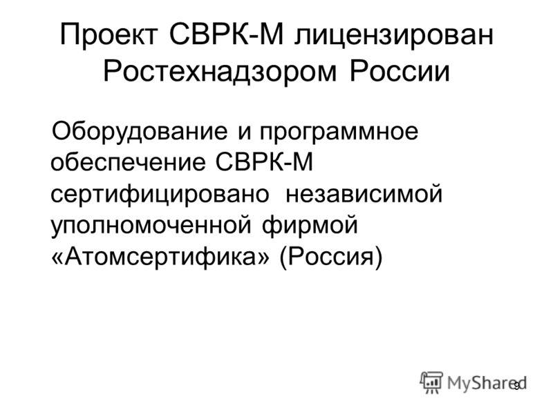 9 Проект СВРК-М лицензирован Ростехнадзором России Оборудование и программное обеспечение СВРК-М сертифицировано независимой уполномоченной фирмой «Атомсертифика» (Россия)