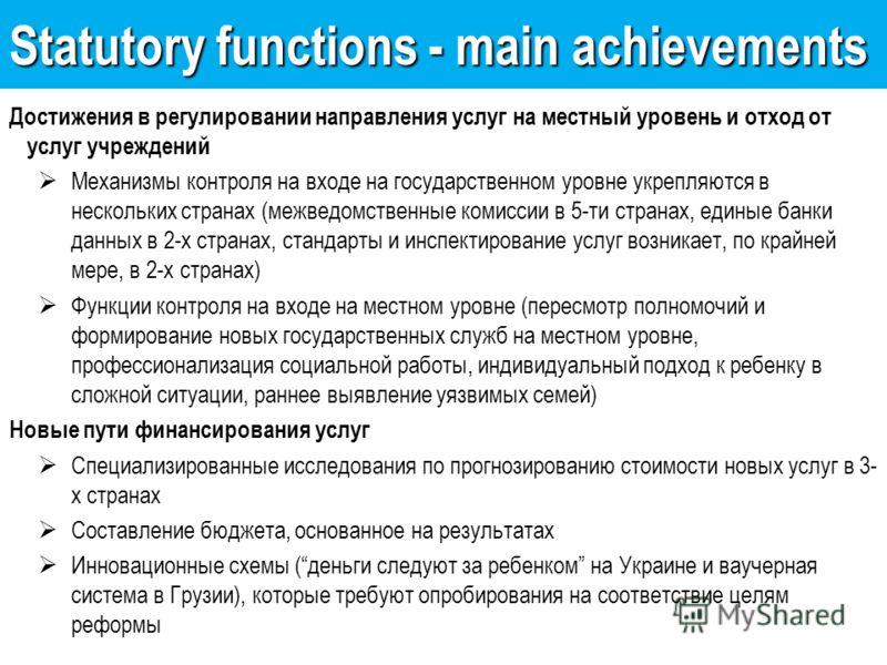 Statutory functions - main achievements Достижения в регулировании направления услуг на местный уровень и отход от услуг учреждений Механизмы контроля на входе на государственном уровне укрепляются в нескольких странах (межведомственные комиссии в 5-