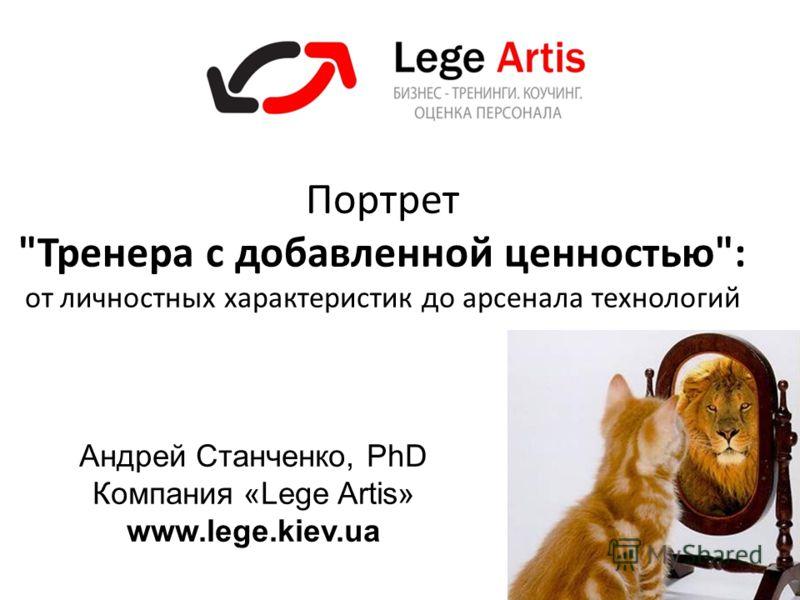 1 Портрет Тренера с добавленной ценностью: от личностных характеристик до арсенала технологий Андрей Станченко, PhD Компания «Lege Artis» www.lege.kiev.ua