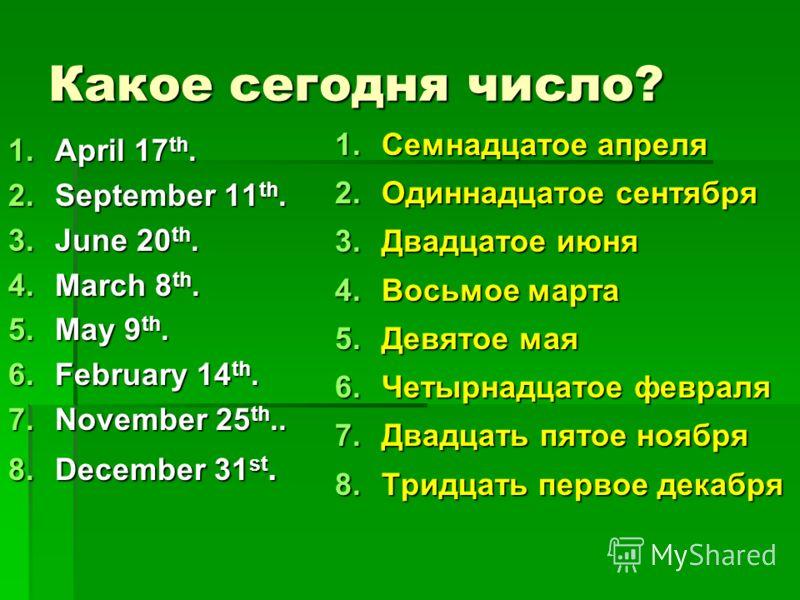 Какое сегодня число? 1.April 17 th. 2.September 11 th. 3.June 20 th. 4.March 8 th. 5.May 9 th. 6.February 14 th. 7.November 25 th.. 8.December 31 st. 1.Семнадцатое апреля 2.Одиннадцатое сентября 3.Двадцатое июня 4.Восьмое марта 5.Девятое мая 6.Четырн