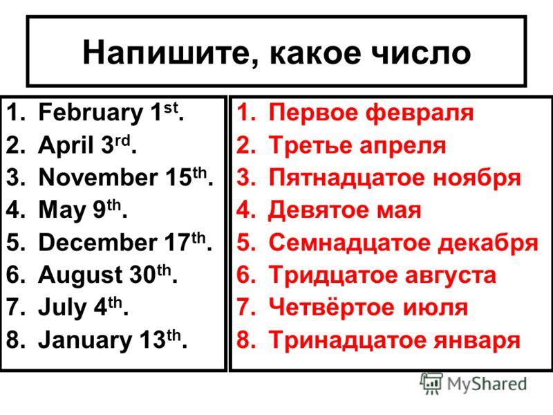 Напишите, какое число 1.February 1 st. 2.April 3 rd. 3.November 15 th. 4.May 9 th. 5.December 17 th. 6.August 30 th. 7.July 4 th. 8.January 13 th. 1.Первое февраля 2.Третье апреля 3.Пятнадцатое ноября 4.Девятое мая 5.Семнадцатое декабря 6.Тридцатое а