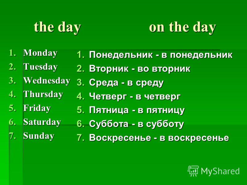 the day on the day the day on the day 1.Monday 2.Tuesday 3.Wednesday 4.Thursday 5.Friday 6.Saturday 7.Sunday 1.Понедельник - в понедельник 2.Вторник - во вторник 3.Среда - в среду 4.Четверг - в четверг 5.Пятница - в пятницу 6.Суббота - в субботу 7.Во