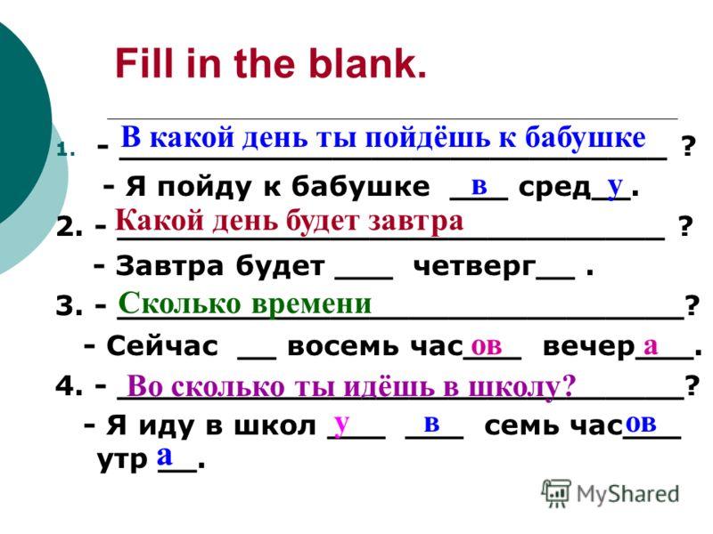 Fill in the blank. 1. - ____________________________ ? - Я пойду к бабушке ___ сред__. 2. - ____________________________ ? - Завтра будет ___ четверг__. 3. - _____________________________? - Сейчас __ восемь час___ вечер___. 4. - ____________________