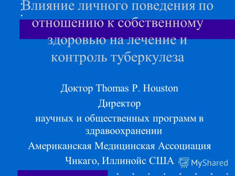 Влияние личного поведения по отношению к собственному здоровью на лечение и контроль туберкулеза Доктор Thomas P. Houston Директор научных и общественных программ в здравоохранении Американская Медицинская Ассоциация Чикаго, Иллинойс США