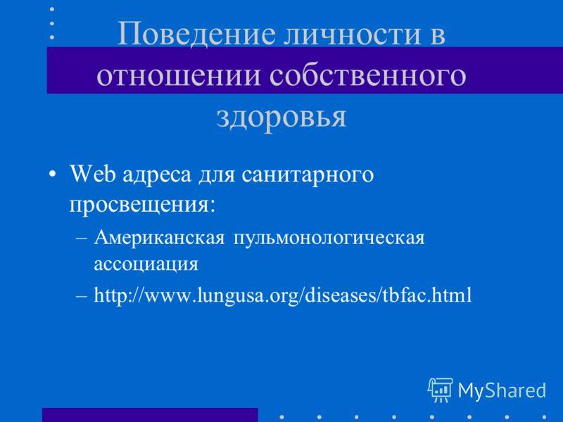 Поведение личности в отношении собственного здоровья Web адреса для санитарного просвещения: –Американская пульмонологическая ассоциация –http://www.lungusa.org/diseases/tbfac.html