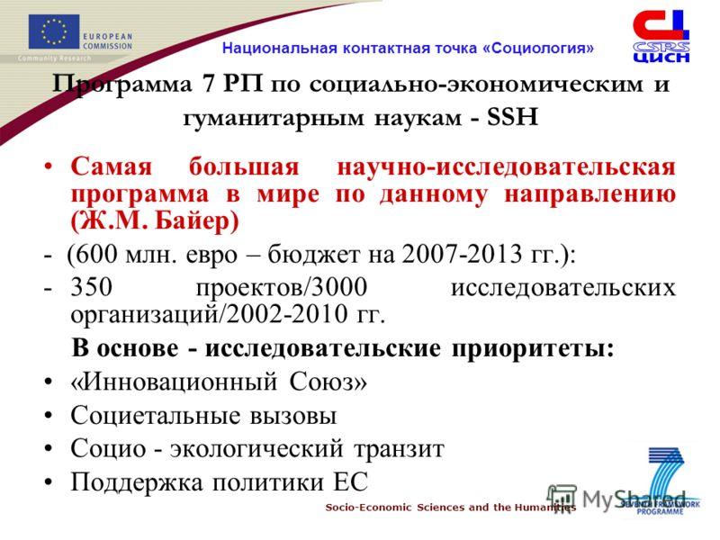 Socio-Economic Sciences and the Humanities Национальная контактная точка «Социология» Программа 7 РП по социально-экономическим и гуманитарным наукам - SSH Самая большая научно-исследовательская программа в мире по данному направлению (Ж.М. Байер) -