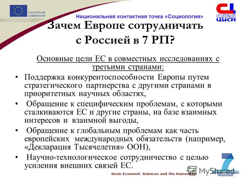 Socio-Economic Sciences and the Humanities Национальная контактная точка «Социология» Зачем Европе сотрудничать с Россией в 7 РП? Основные цели ЕС в совместных исследованиях с третьими странами: Поддержка конкурентоспособности Европы путем стратегиче