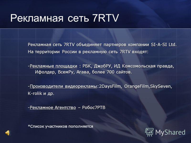 Рекламная сеть 7RTV Рекламная сеть 7RTV объединяет партнеров компании SI-A-SI Ltd. На территории России в рекламную сеть 7RTV входят: -Рекламные площадки : РБК, ДжобРУ, ИД Комсомольская правда, Ифолдер, ВсемРу, Агава, более 700 сайтов. -Производители