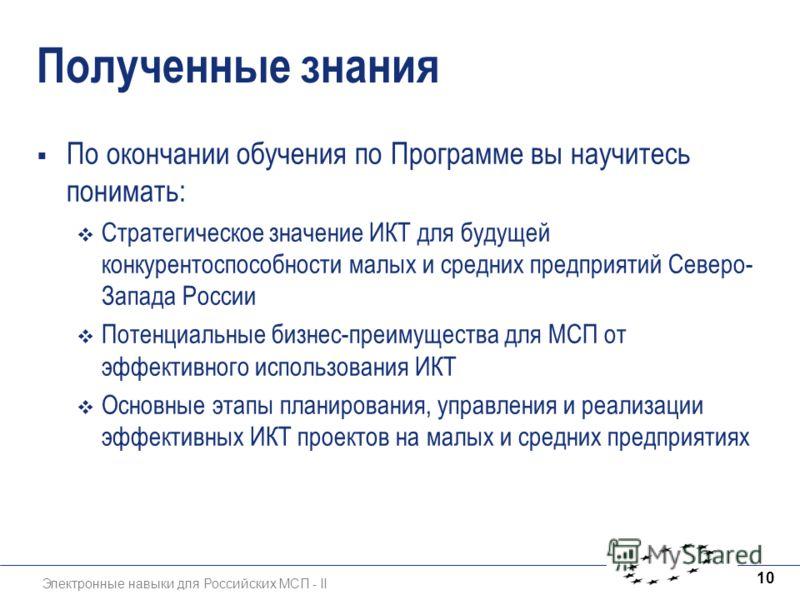Электронные навыки для Российских МСП - II 10 Полученные знания По окончании обучения по Программе вы научитесь понимать: Стратегическое значение ИКТ для будущей конкурентоспособности малых и средних предприятий Северо- Запада России Потенциальные би