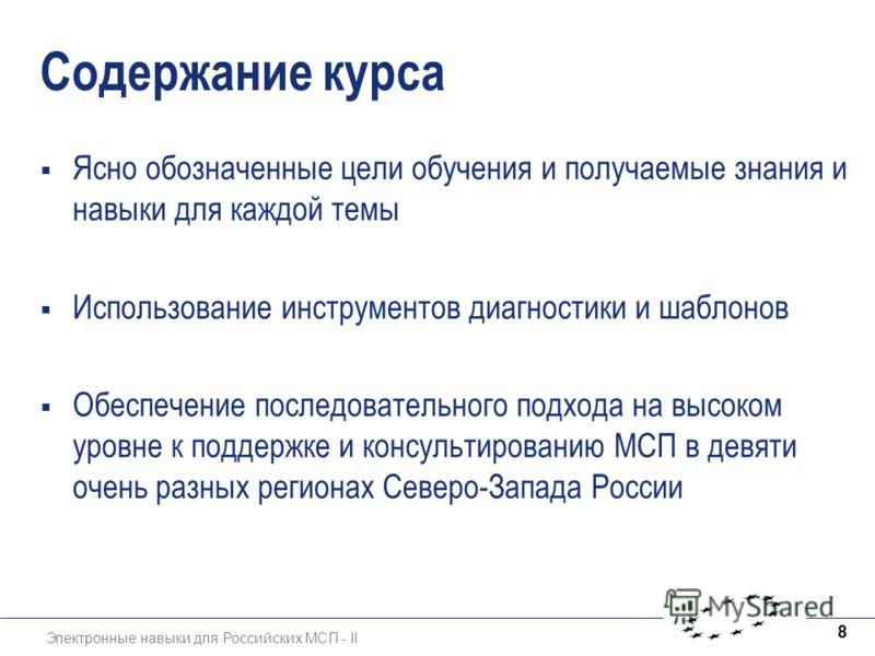 Электронные навыки для Российских МСП - II 8 Содержание курса Ясно обозначенные цели обучения и получаемые знания и навыки для каждой темы Использование инструментов диагностики и шаблонов Обеспечение последовательного подхода на высоком уровне к под