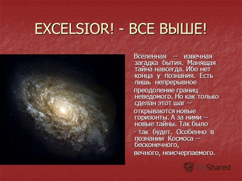 EXCELSIOR! - ВСЕ ВЫШЕ! Вселенная -- извечная загадка бытия. Манящая тайна навсегда. Ибо нет конца у познания. Есть лишь непрерывное Вселенная -- извечная загадка бытия. Манящая тайна навсегда. Ибо нет конца у познания. Есть лишь непрерывное преодолен