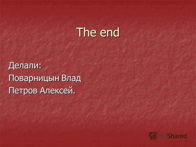The end Делали: Поварницын Влад Петров Алексей.